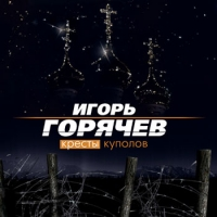 Игорь Горячев. Кресты куполов - Игорь Горячев