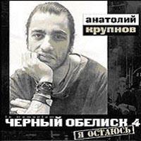 Anatolij Krupnov. CHernyj Obelisk 4. YA ostayus - Chernyy obelisk , Anatolij Krupnov