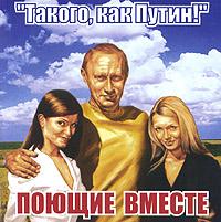 Поющие вместе   Такого, как Путин! - Поющие вместе