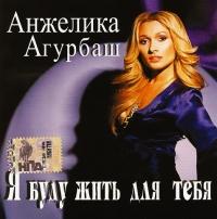 Анжелика Агурбаш. Я буду жить для тебя - Анжелика Агурбаш
