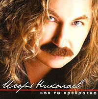 Игорь Николаев. Как ты прекрасна - Игорь Николаев