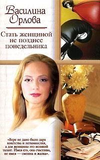 Василина Орлова. Стать женщиной не позднее понедельника - Василина Орлова