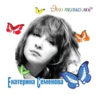 Екатерина Семенова. Это только моё - Екатерина Семенова
