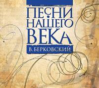 Pesni nashego veka. Pesni Viktora Berkovskogo - Viktor Berkovskiy, Vadim Mischuk, Valeriy Mischuk, Galina Homchik, Aleksej Ivaschenko, Dmitrij Bogdanov
