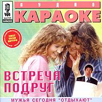 Audio karaoke. Vstrecha podrug - Anzhelika Varum, Lyubov Uspenskaya, Aleksandr Barykin, Aleksey Glyzin, Larisa Dolina