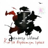 Александр Иванов. Когда вырастут крылья (2006) - Александр Иванов
