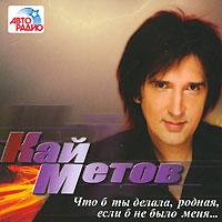 CD Диски Кай Метов. Что б ты делала, родная, если б не было меня... - Кай Метов