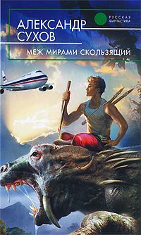 Александр Сухов. Меж мирами скользящий - Александр Сухов