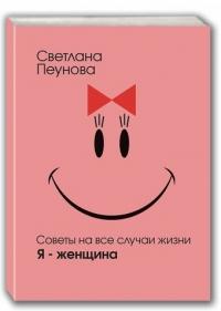 Svetlana Peunova. Sovety na vse sluchai zhizni. Ya zhenshchina - Svetlana Peunova