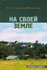I. S. Sokolov-Mikitov. Na svoey zemle - Ivan Sokolov-Mikitov
