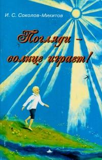 I. S. Sokolov-Mikitov. Poglyadi - solntse igraet! - Ivan Sokolov-Mikitov