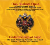 Under the Sign of the Eagle. The Saint Petersburg Admiralty Navy Band. Conductor - Commander Alexei Karabanov - The Saint Petersburg Admiralty Navy Band Conductor - Commander Alexei Karabanov