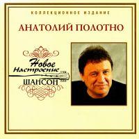 Анатолий Полотно. Новое настроение шансон - Анатолий Полотно