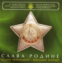 Glory To The Motherland. Semyon Tchernetsky. Marches. Leningrad Military District Headquarters Band (Slava Rodine. Cemen Chernetskiy. Voennye marshi) - Leningrad Military District Headquarters Band Art Director and Chief Conductor Distinguished artist of Russia colonel Nikolai Uschapovsky