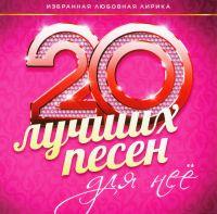 Various Artists. 20 luchshikh pesen dlya nee - Valeriya , Anzhelika Varum, Leonid Agutin, Aleksandr Malinin, Kay Metov, Ani Lorak, Grigory Leps