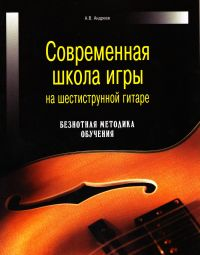Aleksandr Andreev - Sowremennaja schkola igry na schestistrunnoj gitare. Besnotnaja metodika obutschenija
