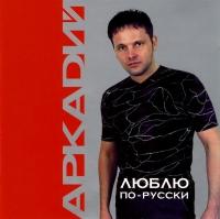 Аркадий. Люблю по-русски - Аркадий