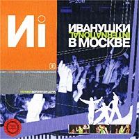 Audio CD V Moskve  Polnaya versiya koncerta  Chast 2 - Ivanushki International
