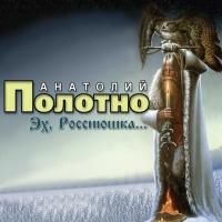 Анатолий Полотно. Эх, Россиюшка… - Анатолий Полотно