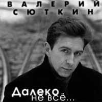 Валерий Сюткин. Далеко не все - Валерий Сюткин