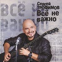 Sergej Trofimow. Wsjo ne waschno - Sergei Trofimov (Trofim)