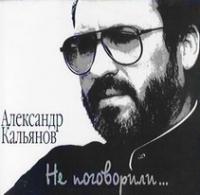 Александр Кальянов. Не поговорили - Александр Кальянов