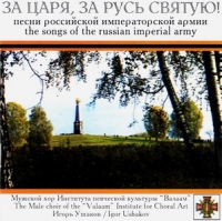 For the Tsar and Holy Russia! The Songs of the Russian Imperial Army (Za tsarya, za rus svyatuyu! Pesni Rossijskoj Imperatorskoj Armii) - The Male choir of the 'Valaam' Institute for Choral Art , Igor Uschakov