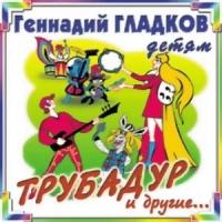 Геннадий Гладков детям. Трубадур и другие - Геннадий Гладков