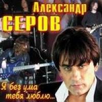 Александр Серов. Я без ума тебя люблю... - Александр Серов