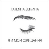 Татьяна Зыкина. Я и мои ожидания - Татьяна Зыкина