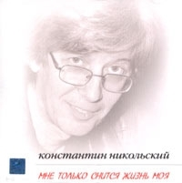 Мне только снится жизнь моя - Константин Никольский