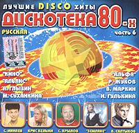 Russkaya Diskoteka 80-h. Vol. 6 - Yuriy Loza, Zemlyane , Vladimir Markin, Aleksandr Barykin, Aleksey Glyzin, Roma Zhukov, Kino