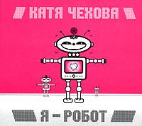Katya Chehova. Ya - robot (Digipack-Edition) - Katya Chehova
