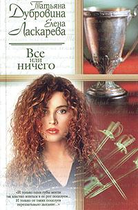 Татьяна Дубровина, Елена Ласкарева. Все или ничего - Елена Ласкарева, Татьяна Дубровина
