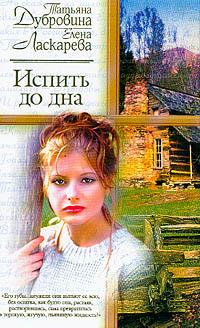 Татьяна Дубровина, Елена Ласкарева. Испить до дна - Елена Ласкарева, Татьяна Дубровина