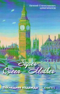 Super Queen-Mother. Poslednyaya nadezhda. Kniga 1 - Evgenii Shmigirilov