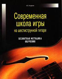 Современная школа игры на шестиструнной гитаре. Безнотная методика обучения - Александр Андреев