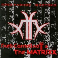 Глеб Самойлоff & The MATRIXX. Прекрасное жестоко - Глеб Самойлов
